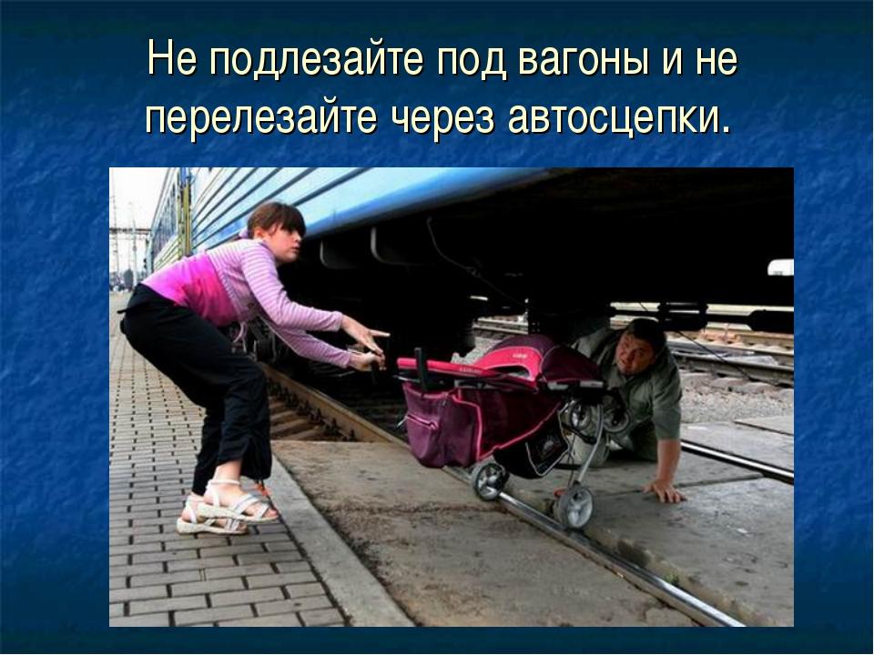 Не подлезайте под вагоны и не перелезайте через автосцепки.