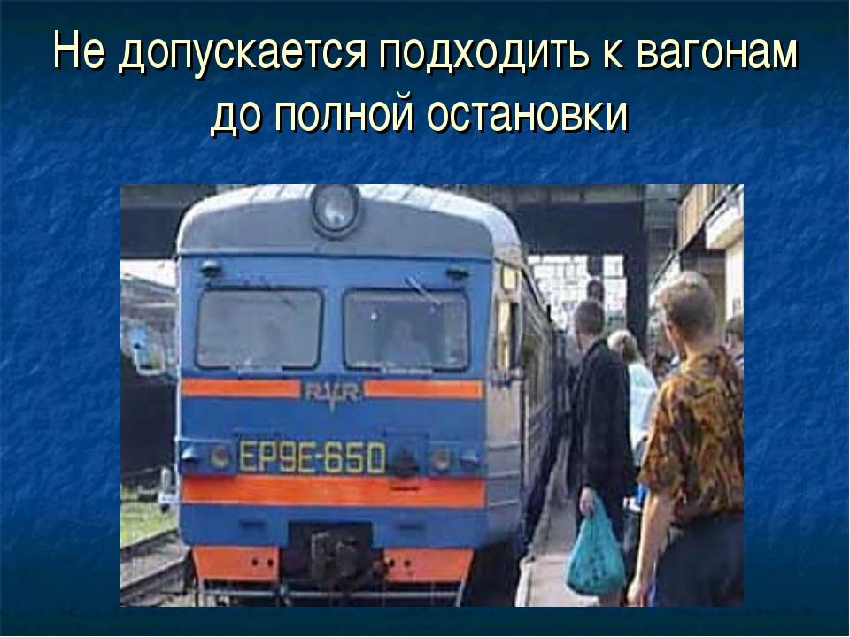 Не допускается подходить к вагонам до полной остановки