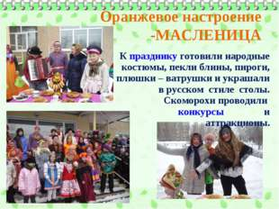 Оранжевое настроение -МАСЛЕНИЦА К празднику готовили народные костюмы, пекли