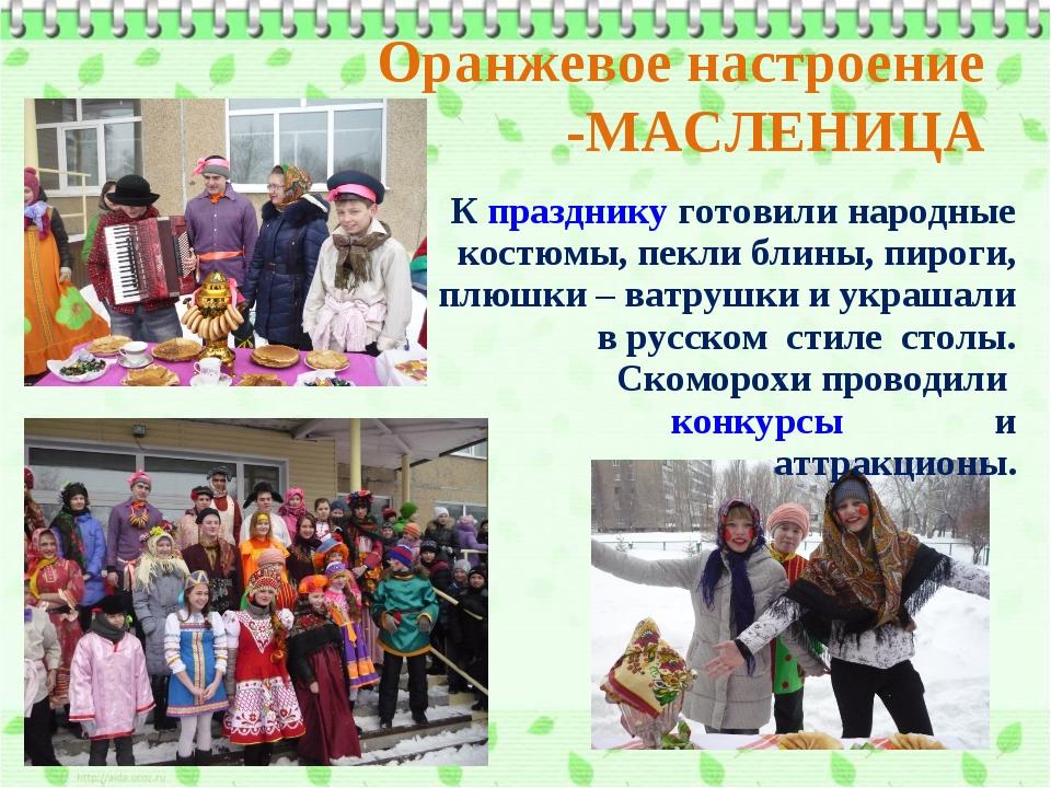 Оранжевое настроение -МАСЛЕНИЦА К празднику готовили народные костюмы, пекли...