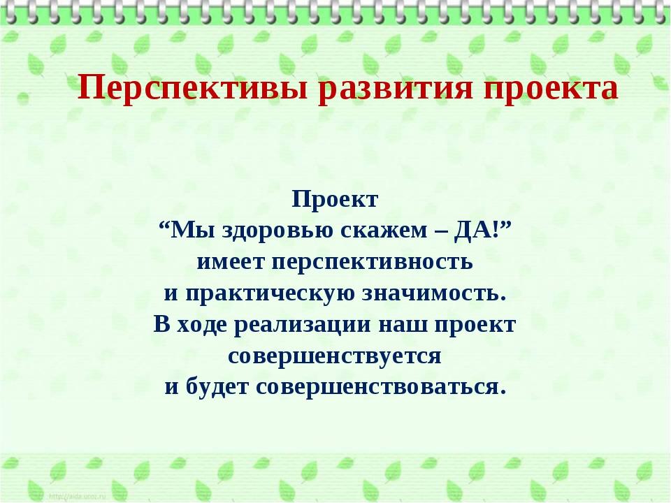 """Перспективы развития проекта Проект """"Мы здоровью скажем – ДА!"""" имеет перспект..."""