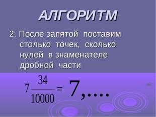 АЛГОРИТМ 2. После запятой поставим столько точек, сколько нулей в знаменателе