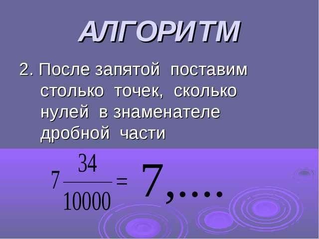 АЛГОРИТМ 2. После запятой поставим столько точек, сколько нулей в знаменателе...