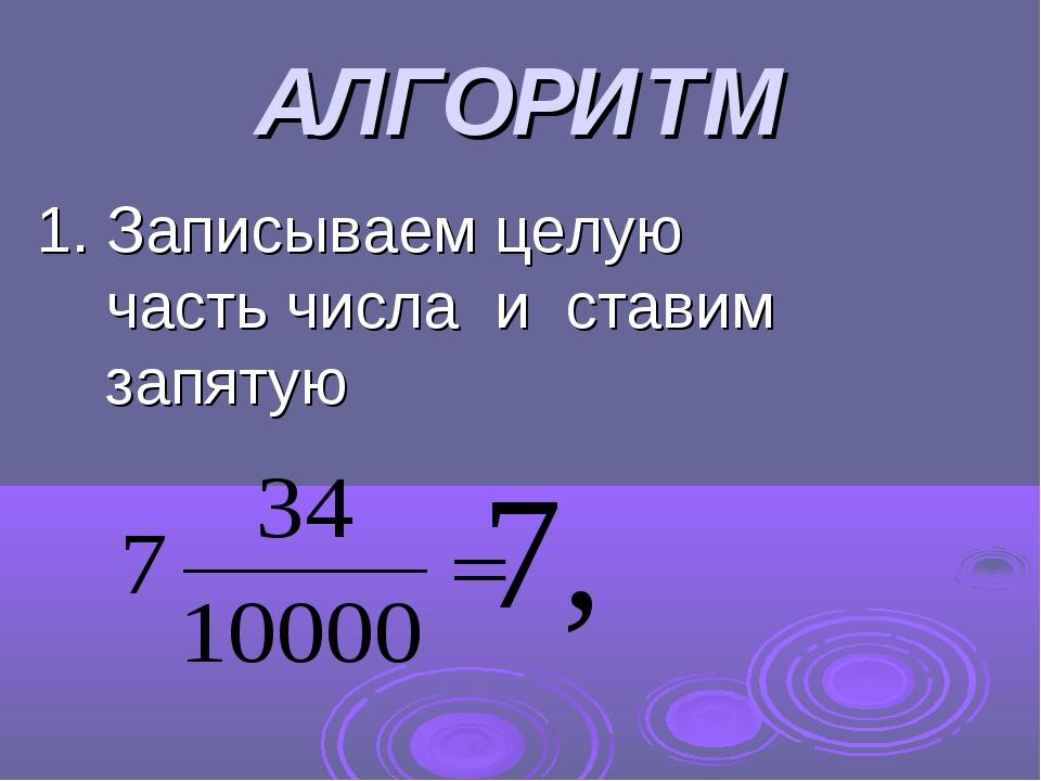 АЛГОРИТМ 1. Записываем целую часть числа и ставим запятую