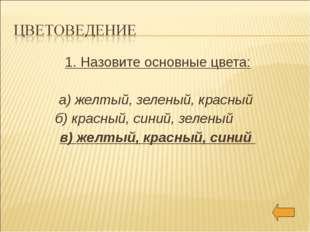 1. Назовите основные цвета: а) желтый, зеленый, красный б) красный, синий, зе