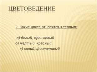 2. Какие цвета относятся к теплым: а) белый, оранжевый б) желтый, красный в)