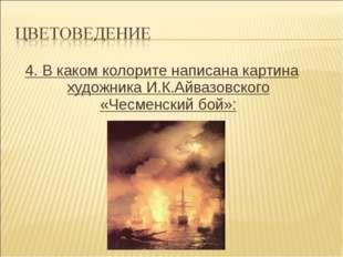 4. В каком колорите написана картина художника И.К.Айвазовского «Чесменский б