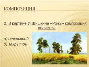 2. В картине И.Шишкина «Рожь» композиция является: а) открытой б) закрытой