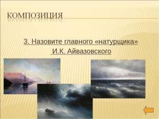 3. Назовите главного «натурщика» И.К. Айвазовского