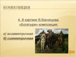 4. В картине В.Васнецова «Богатыри» композиция: а) асимметричная б) симметри