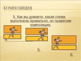 5. Как вы думаете, какая схема выполнена правильно, по правилам композиции. А