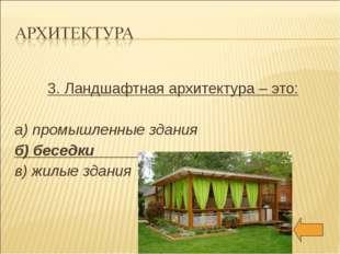 3. Ландшафтная архитектура – это: а) промышленные здания б) беседки в) жилые