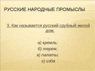 РУССКИЕ НАРОДНЫЕ ПРОМЫСЛЫ 3. Как называется русский срубный жилой дом. а) кре
