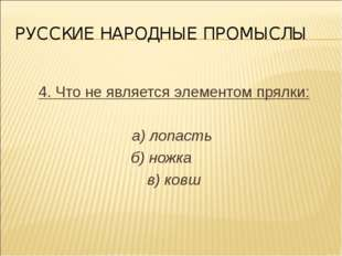 РУССКИЕ НАРОДНЫЕ ПРОМЫСЛЫ 4. Что не является элементом прялки: а) лопасть б)