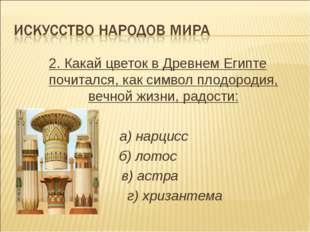 2. Какай цветок в Древнем Египте почитался, как символ плодородия, вечной жиз