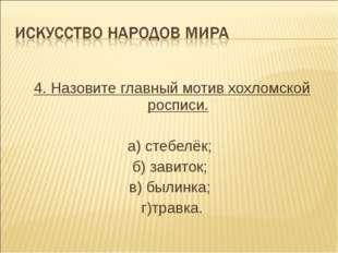 4. Назовите главный мотив хохломской росписи. а) стебелёк; б) завиток; в) бы