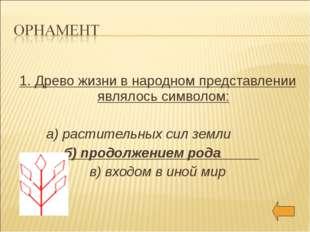 1. Древо жизни в народном представлении являлось символом: а) растительных с