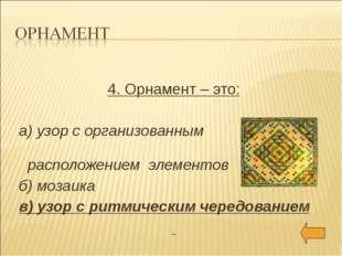 4. Орнамент – это: а) узор с организованным расположением элементов б) мозаи