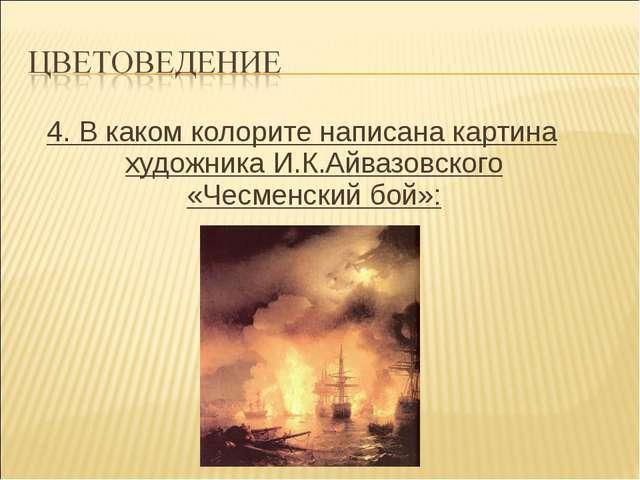 4. В каком колорите написана картина художника И.К.Айвазовского «Чесменский б...
