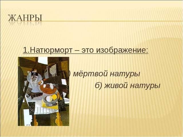 1.Натюрморт – это изображение: а) мёртвой натуры б) живой натуры