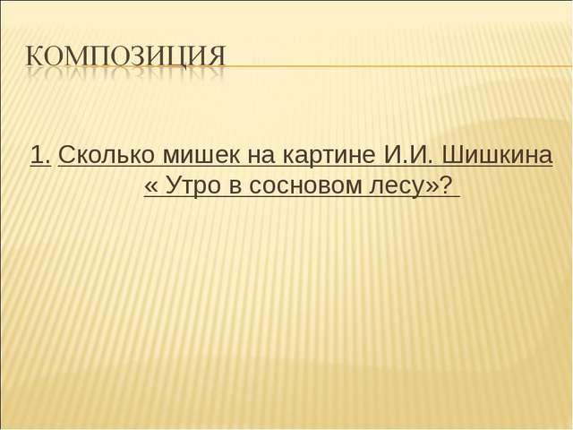 1. Сколько мишек на картине И.И. Шишкина « Утро в сосновом лесу»?