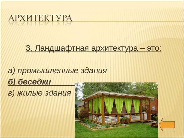 3. Ландшафтная архитектура – это: а) промышленные здания б) беседки в) жилые...