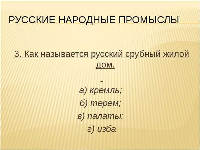 РУССКИЕ НАРОДНЫЕ ПРОМЫСЛЫ 3. Как называется русский срубный жилой дом. а) кре...