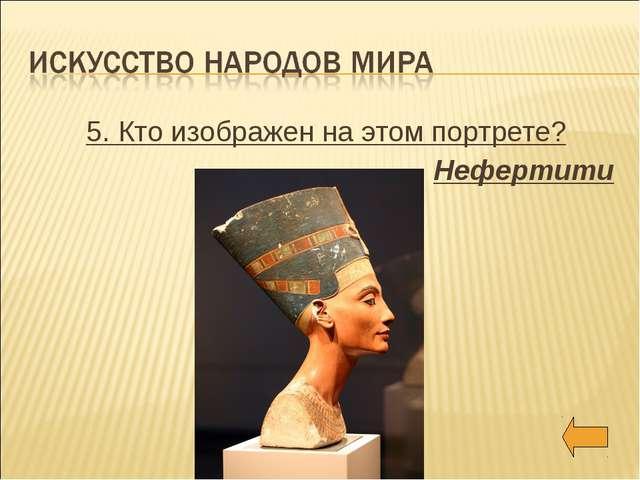 5. Кто изображен на этом портрете? Нефертити