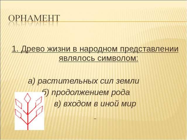 1. Древо жизни в народном представлении являлось символом: а) растительных с...