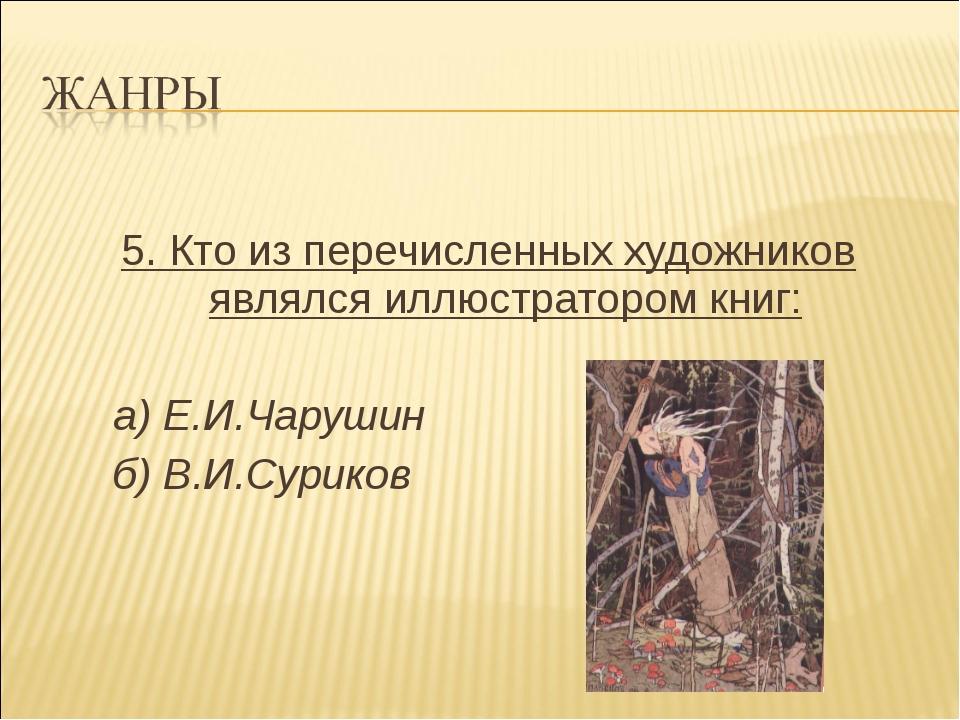 5. Кто из перечисленных художников являлся иллюстратором книг: а) Е.И.Чаруши...