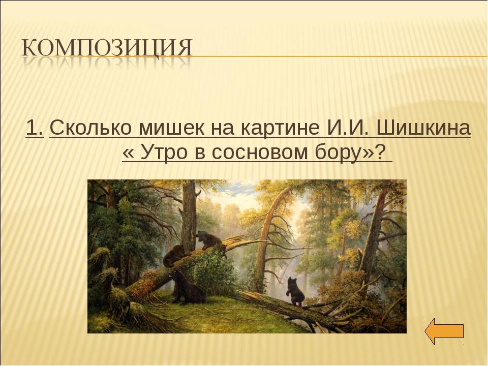 1. Сколько мишек на картине И.И. Шишкина « Утро в сосновом бору»?