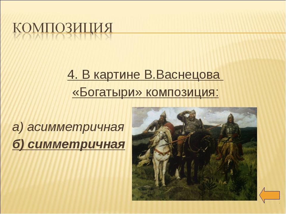 4. В картине В.Васнецова «Богатыри» композиция: а) асимметричная б) симметри...