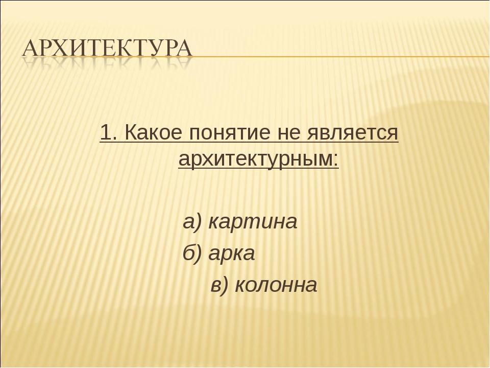 1. Какое понятие не является архитектурным: а) картина б) арка в) колонна