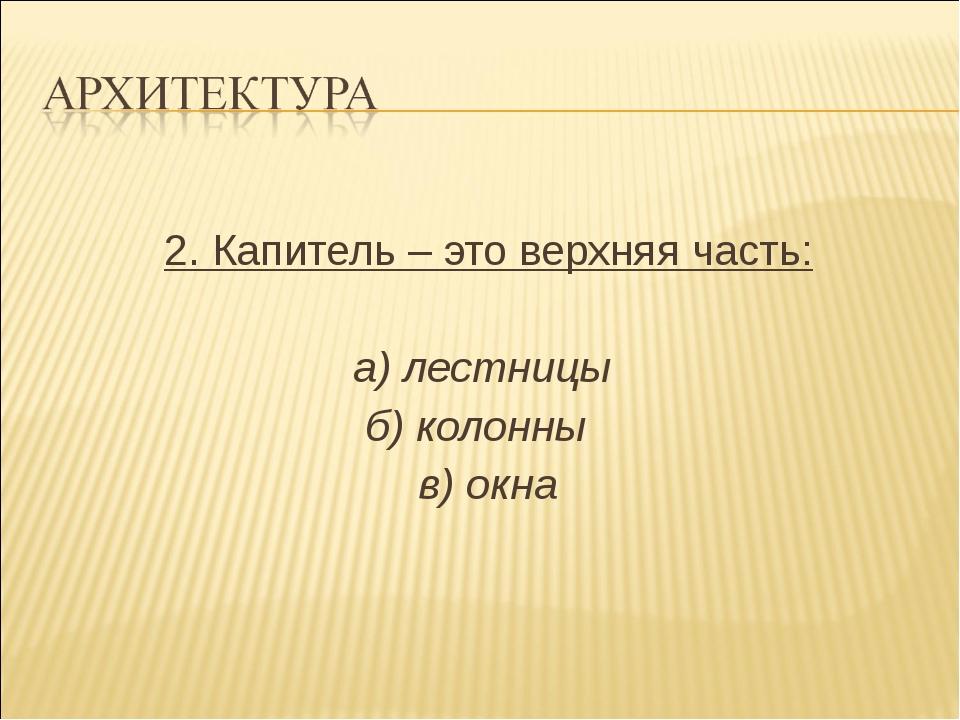 2. Капитель – это верхняя часть: а) лестницы б) колонны в) окна