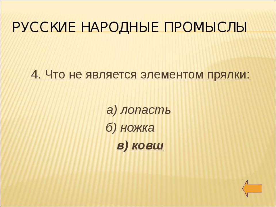 РУССКИЕ НАРОДНЫЕ ПРОМЫСЛЫ 4. Что не является элементом прялки: а) лопасть б)...