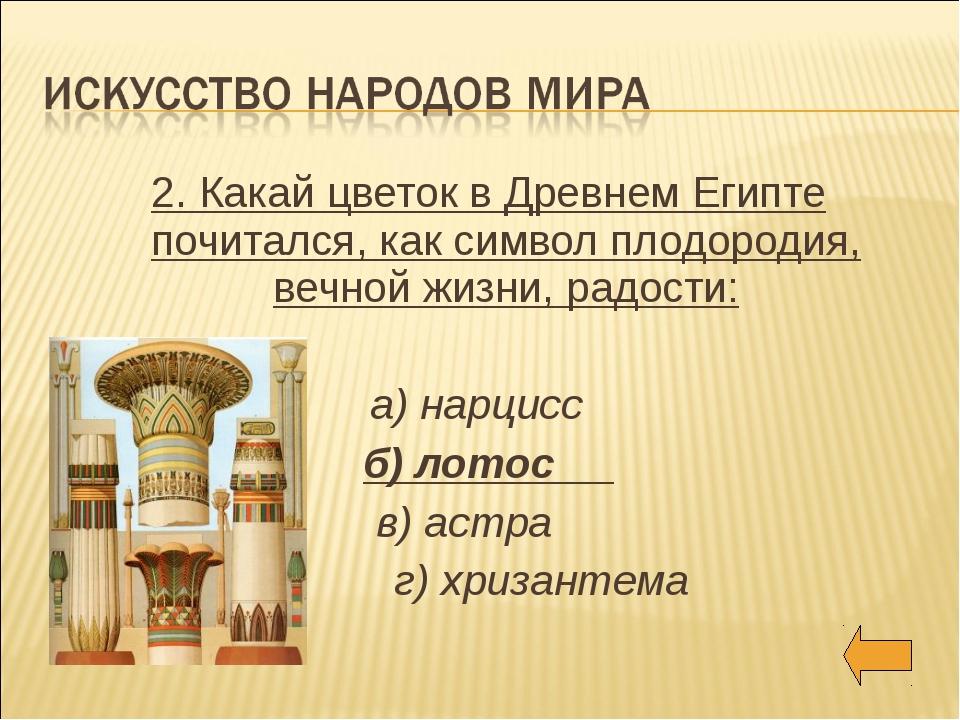 2. Какай цветок в Древнем Египте почитался, как символ плодородия, вечной жиз...