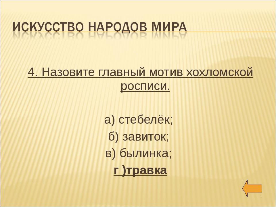 4. Назовите главный мотив хохломской росписи. а) стебелёк; б) завиток; в) бы...
