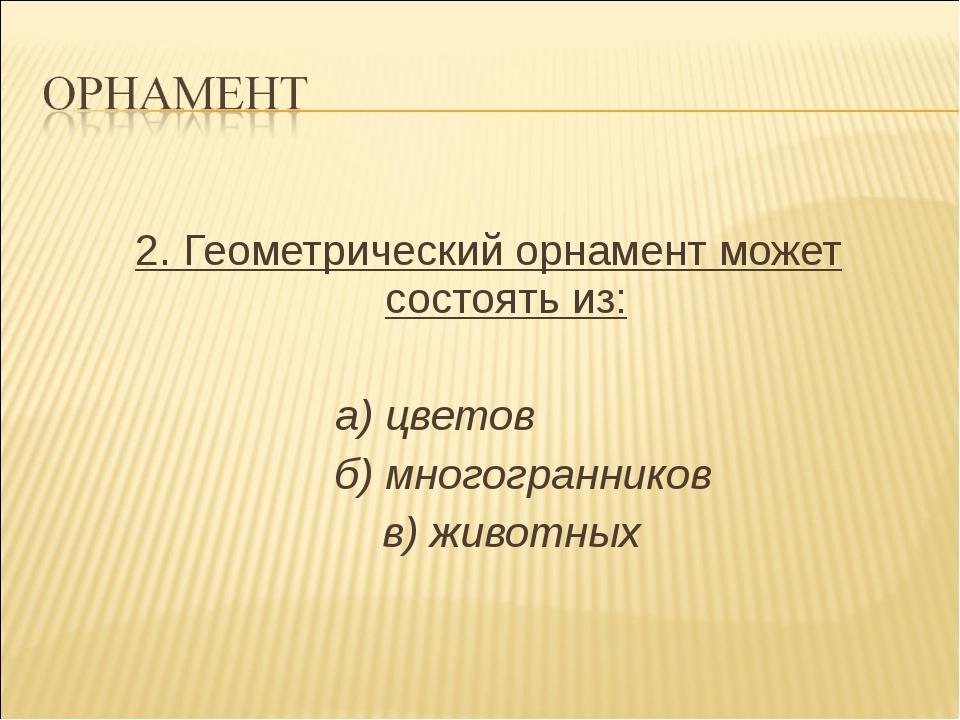 2. Геометрический орнамент может состоять из: а) цветов б) многогранников в)...