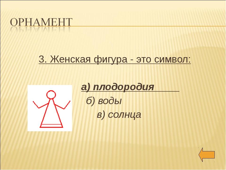 3. Женская фигура - это символ: а) плодородия б) воды в) солнца
