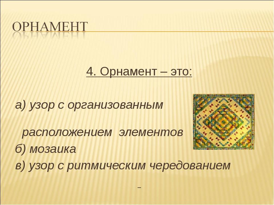 4. Орнамент – это: а) узор с организованным расположением элементов б) мозаи...