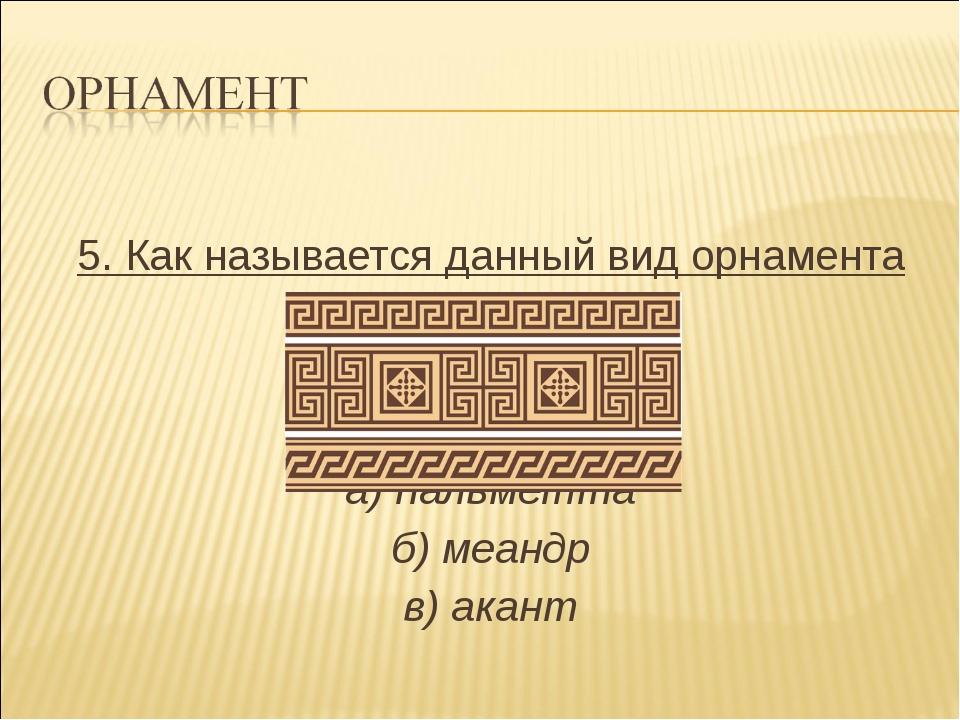 5. Как называется данный вид орнамента а) пальметта б) меандр в) акант