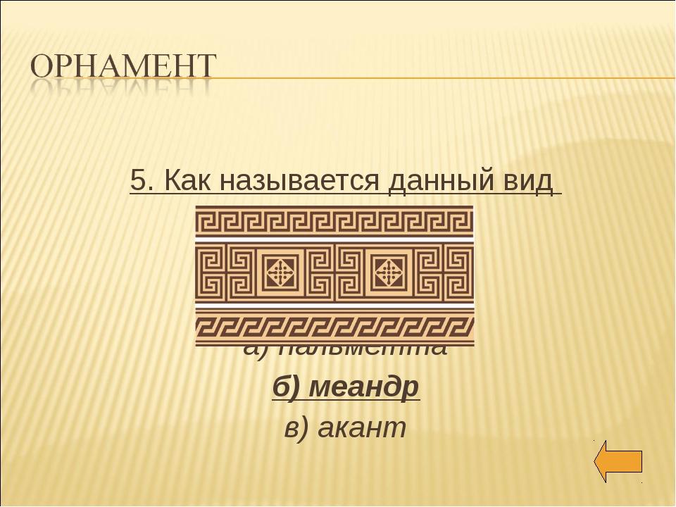 5. Как называется данный вид а) пальметта б) меандр в) акант