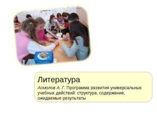 Литература Асмолов А. Г. Программа развития универсальных учебных действий: с