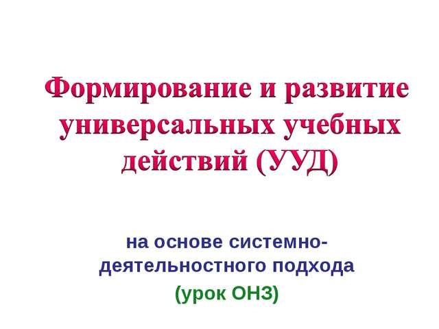 на основе системно- деятельностного подхода (урок ОНЗ)