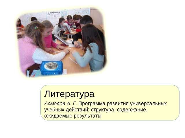 Литература Асмолов А. Г. Программа развития универсальных учебных действий: с...