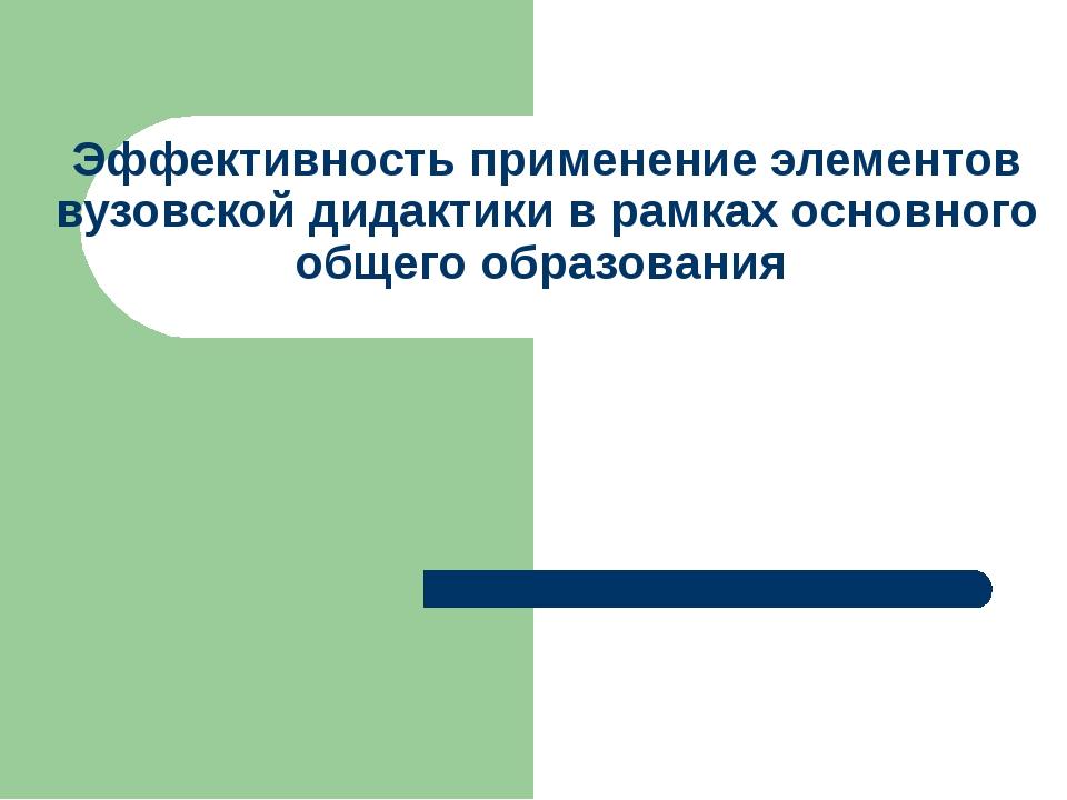 Эффективность применение элементов вузовской дидактики в рамках основного общ...