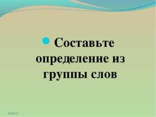 Составьте определение из группы слов 26.08.10