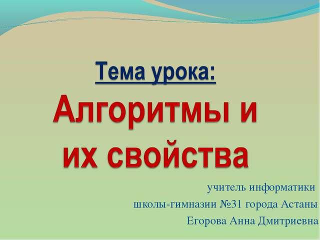 учитель информатики школы-гимназии №31 города Астаны Егорова Анна Дмитриевна