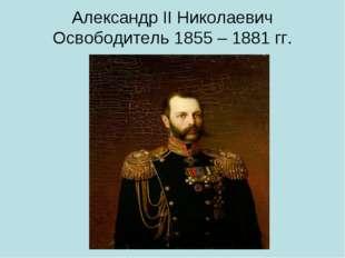 Александр II Николаевич Освободитель 1855 – 1881 гг.