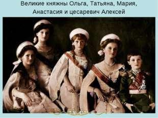 Великие княжны Ольга, Татьяна, Мария, Анастасия и цесаревич Алексей